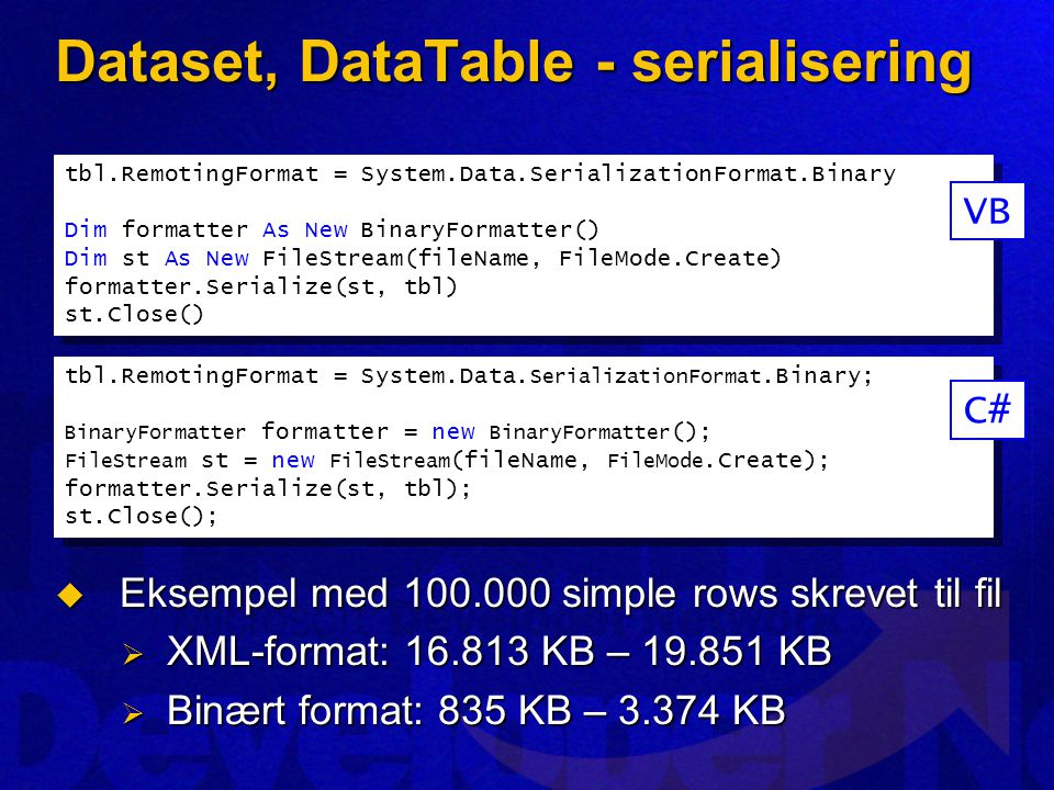 Dataset, DataTable - serialisering  Eksempel med 100.000 simple rows skrevet til fil  XML-format: 16.813 KB – 19.851 KB  Binært format: 835 KB – 3.374 KB tbl.RemotingFormat = System.Data.SerializationFormat.Binary Dim formatter As New BinaryFormatter() Dim st As New FileStream(fileName, FileMode.Create) formatter.Serialize(st, tbl) st.Close() tbl.RemotingFormat = System.Data.SerializationFormat.Binary Dim formatter As New BinaryFormatter() Dim st As New FileStream(fileName, FileMode.Create) formatter.Serialize(st, tbl) st.Close() VB tbl.RemotingFormat = System.Data.