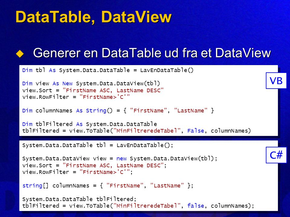 DataTable, DataView  Generer en DataTable ud fra et DataView Dim tbl As System.Data.DataTable = LavEnDataTable() Dim view As New System.Data.DataView(tbl) view.Sort = FirstName ASC, LastName DESC view.RowFilter = FirstName> C Dim columnNames As String() = { FirstName , LastName } Dim tblFiltered As System.Data.DataTable tblFiltered = view.ToTable( MinFiltreredeTabel , False, columnNames) Dim tbl As System.Data.DataTable = LavEnDataTable() Dim view As New System.Data.DataView(tbl) view.Sort = FirstName ASC, LastName DESC view.RowFilter = FirstName> C Dim columnNames As String() = { FirstName , LastName } Dim tblFiltered As System.Data.DataTable tblFiltered = view.ToTable( MinFiltreredeTabel , False, columnNames) VB System.Data.DataTable tbl = LavEnDataTable(); System.Data.DataView view = new System.Data.DataView(tbl); view.Sort = FirstName ASC, LastName DESC ; view.RowFilter = FirstName> C ; string[] columnNames = { FirstName , LastName }; System.Data.DataTable tblFiltered; tblFiltered = view.ToTable( MinFiltreredeTabel , false, columnNames); System.Data.DataTable tbl = LavEnDataTable(); System.Data.DataView view = new System.Data.DataView(tbl); view.Sort = FirstName ASC, LastName DESC ; view.RowFilter = FirstName> C ; string[] columnNames = { FirstName , LastName }; System.Data.DataTable tblFiltered; tblFiltered = view.ToTable( MinFiltreredeTabel , false, columnNames); C#
