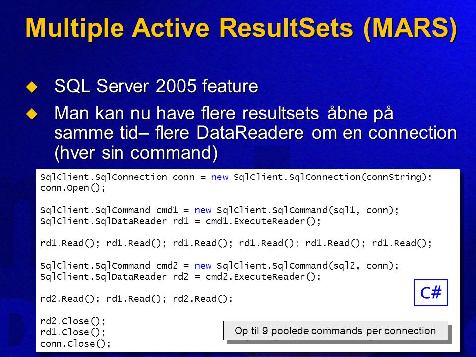 Multiple Active ResultSets (MARS)  SQL Server 2005 feature  Man kan nu have flere resultsets åbne på samme tid– flere DataReadere om en connection (hver sin command) SqlClient.SqlConnection conn = new SqlClient.SqlConnection(connString); conn.Open(); SqlClient.SqlCommand cmd1 = new SqlClient.SqlCommand(sql1, conn); SqlClient.SqlDataReader rd1 = cmd1.ExecuteReader(); rd1.Read(); rd1.Read(); rd1.Read(); SqlClient.SqlCommand cmd2 = new SqlClient.SqlCommand(sql2, conn); SqlClient.SqlDataReader rd2 = cmd2.ExecuteReader(); rd2.Read(); rd1.Read(); rd2.Read(); rd2.Close(); rd1.Close(); conn.Close(); SqlClient.SqlConnection conn = new SqlClient.SqlConnection(connString); conn.Open(); SqlClient.SqlCommand cmd1 = new SqlClient.SqlCommand(sql1, conn); SqlClient.SqlDataReader rd1 = cmd1.ExecuteReader(); rd1.Read(); rd1.Read(); rd1.Read(); SqlClient.SqlCommand cmd2 = new SqlClient.SqlCommand(sql2, conn); SqlClient.SqlDataReader rd2 = cmd2.ExecuteReader(); rd2.Read(); rd1.Read(); rd2.Read(); rd2.Close(); rd1.Close(); conn.Close(); Op til 9 poolede commands per connection C#