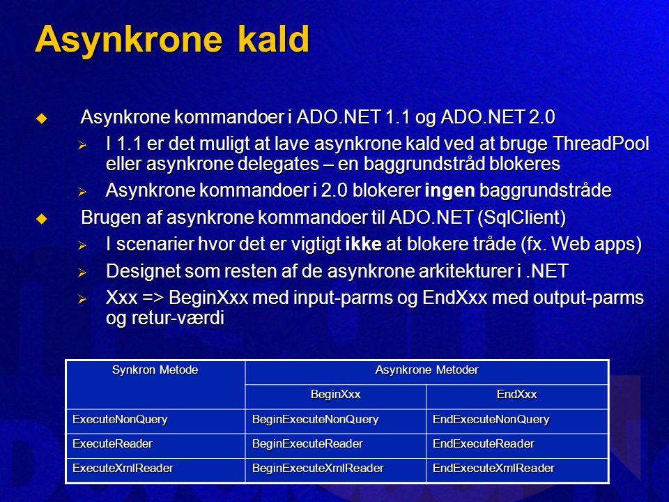 Asynkrone kald  Asynkrone kommandoer i ADO.NET 1.1 og ADO.NET 2.0  I 1.1 er det muligt at lave asynkrone kald ved at bruge ThreadPool eller asynkrone delegates – en baggrundstråd blokeres  Asynkrone kommandoer i 2.0 blokerer ingen baggrundstråde  Brugen af asynkrone kommandoer til ADO.NET (SqlClient)  I scenarier hvor det er vigtigt ikke at blokere tråde (fx.