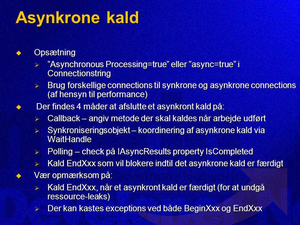 Asynkrone kald  Opsætning  Asynchronous Processing=true eller async=true i Connectionstring  Brug forskellige connections til synkrone og asynkrone connections (af hensyn til performance)  Der findes 4 måder at afslutte et asynkront kald på:  Callback – angiv metode der skal kaldes når arbejde udført  Synkroniseringsobjekt – koordinering af asynkrone kald via WaitHandle  Polling – check på IAsyncResults property IsCompleted  Kald EndXxx som vil blokere indtil det asynkrone kald er færdigt  Vær opmærksom på:  Kald EndXxx, når et asynkront kald er færdigt (for at undgå ressource-leaks)  Der kan kastes exceptions ved både BeginXxx og EndXxx