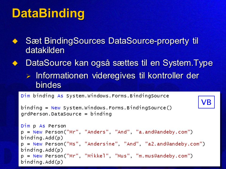 DataBinding  Sæt BindingSources DataSource-property til datakilden  DataSource kan også sættes til en System.Type  Informationen videregives til kontroller der bindes Dim binding As System.Windows.Forms.BindingSource binding = New System.Windows.Forms.BindingSource() grdPerson.DataSource = binding Dim p As Person p = New Person( Mr , Anders , And , a.and@andeby.com ) binding.Add(p) p = New Person( Ms , Andersine , And , a2.and@andeby.com ) binding.Add(p) p = New Person( Mr , Mikkel , Mus , m.mus@andeby.com ) binding.Add(p) Dim binding As System.Windows.Forms.BindingSource binding = New System.Windows.Forms.BindingSource() grdPerson.DataSource = binding Dim p As Person p = New Person( Mr , Anders , And , a.and@andeby.com ) binding.Add(p) p = New Person( Ms , Andersine , And , a2.and@andeby.com ) binding.Add(p) p = New Person( Mr , Mikkel , Mus , m.mus@andeby.com ) binding.Add(p) VB