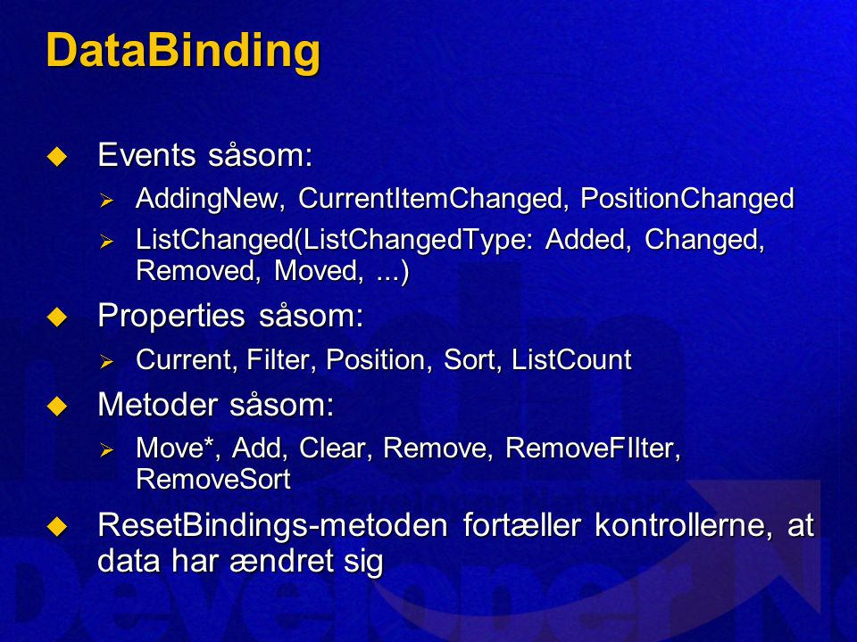 DataBinding  Events såsom:  AddingNew, CurrentItemChanged, PositionChanged  ListChanged(ListChangedType: Added, Changed, Removed, Moved,...)  Properties såsom:  Current, Filter, Position, Sort, ListCount  Metoder såsom:  Move*, Add, Clear, Remove, RemoveFIlter, RemoveSort  ResetBindings-metoden fortæller kontrollerne, at data har ændret sig