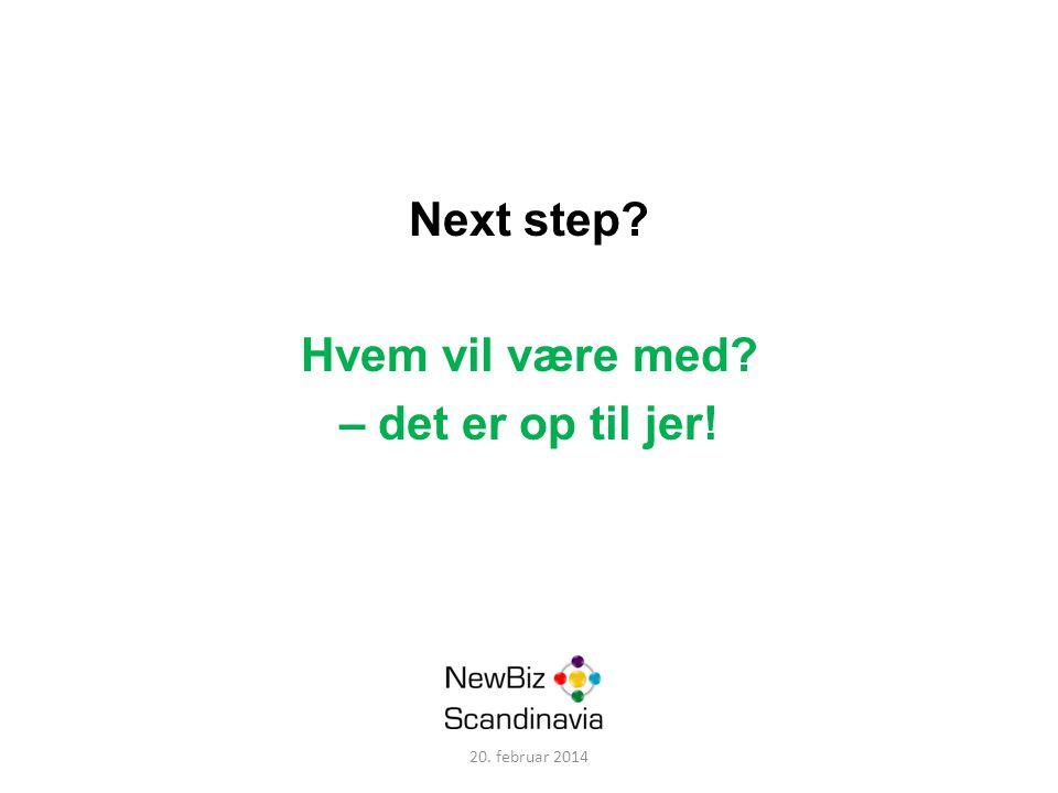 Next step Hvem vil være med – det er op til jer! 20. februar 2014