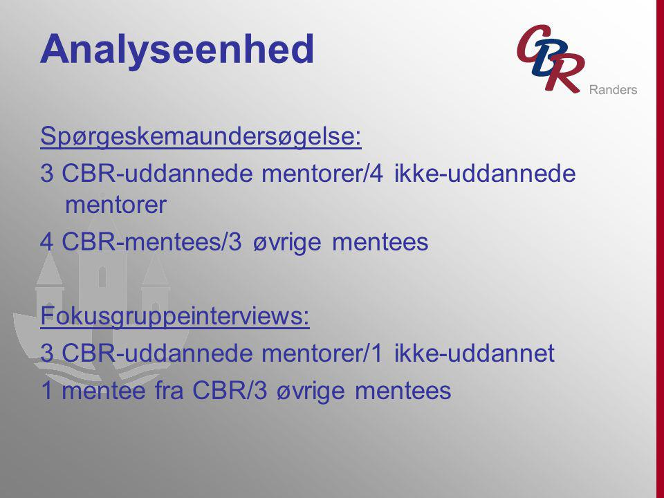 Analyseenhed Spørgeskemaundersøgelse: 3 CBR-uddannede mentorer/4 ikke-uddannede mentorer 4 CBR-mentees/3 øvrige mentees Fokusgruppeinterviews: 3 CBR-uddannede mentorer/1 ikke-uddannet 1 mentee fra CBR/3 øvrige mentees