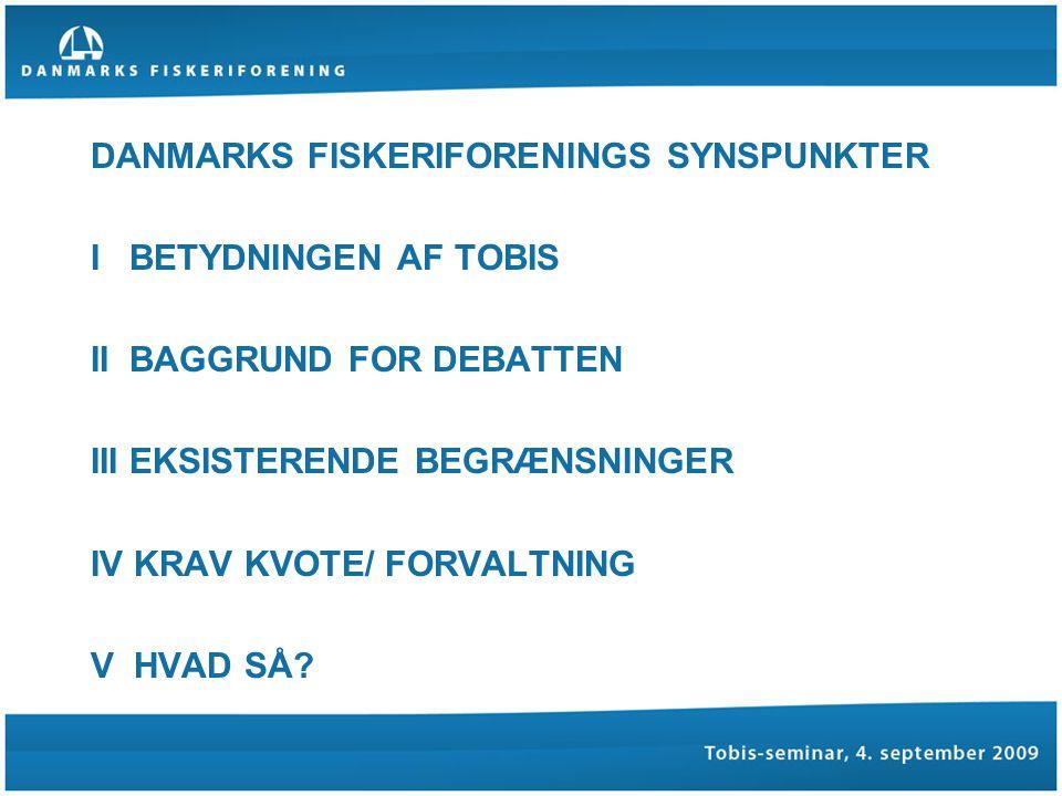 DANMARKS FISKERIFORENINGS SYNSPUNKTER I BETYDNINGEN AF TOBIS II BAGGRUND FOR DEBATTEN III EKSISTERENDE BEGRÆNSNINGER IV KRAV KVOTE/ FORVALTNING V HVAD SÅ