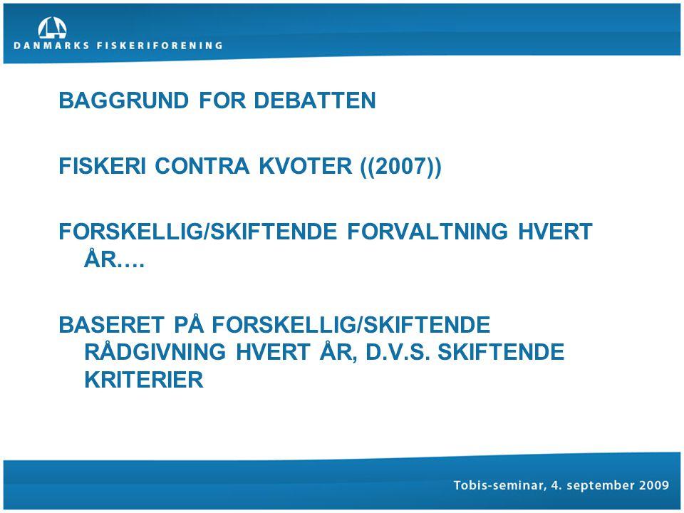 BAGGRUND FOR DEBATTEN FISKERI CONTRA KVOTER ((2007)) FORSKELLIG/SKIFTENDE FORVALTNING HVERT ÅR….