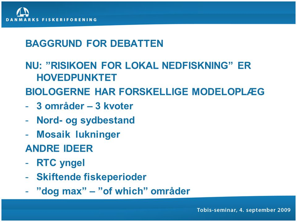 BAGGRUND FOR DEBATTEN NU: RISIKOEN FOR LOKAL NEDFISKNING ER HOVEDPUNKTET BIOLOGERNE HAR FORSKELLIGE MODELOPLÆG -3 områder – 3 kvoter -Nord- og sydbestand -Mosaik lukninger ANDRE IDEER -RTC yngel -Skiftende fiskeperioder - dog max – of which områder