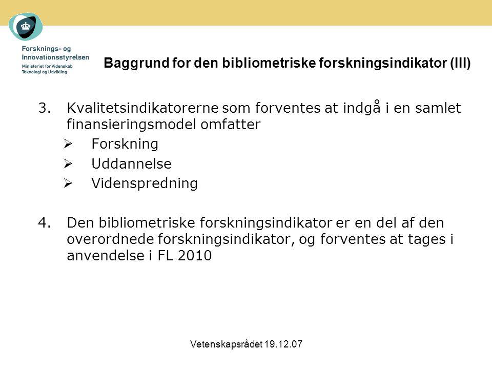 Vetenskapsrådet 19.12.07 Baggrund for den bibliometriske forskningsindikator (III) 3.Kvalitetsindikatorerne som forventes at indgå i en samlet finansieringsmodel omfatter  Forskning  Uddannelse  Videnspredning 4.Den bibliometriske forskningsindikator er en del af den overordnede forskningsindikator, og forventes at tages i anvendelse i FL 2010
