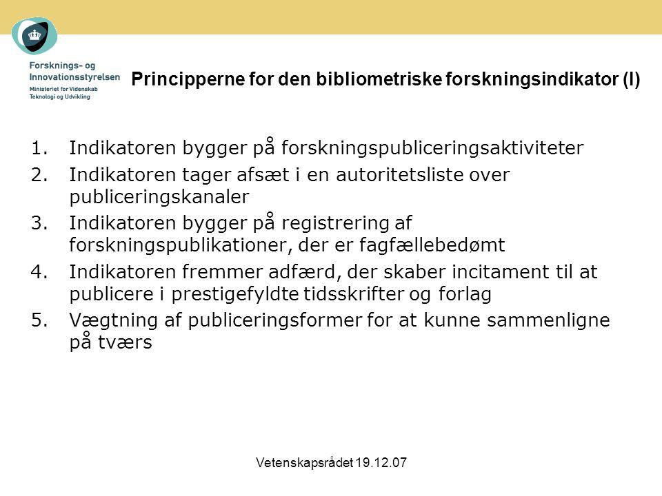 Vetenskapsrådet 19.12.07 Principperne for den bibliometriske forskningsindikator (I) 1.Indikatoren bygger på forskningspubliceringsaktiviteter 2.Indikatoren tager afsæt i en autoritetsliste over publiceringskanaler 3.Indikatoren bygger på registrering af forskningspublikationer, der er fagfællebedømt 4.Indikatoren fremmer adfærd, der skaber incitament til at publicere i prestigefyldte tidsskrifter og forlag 5.Vægtning af publiceringsformer for at kunne sammenligne på tværs