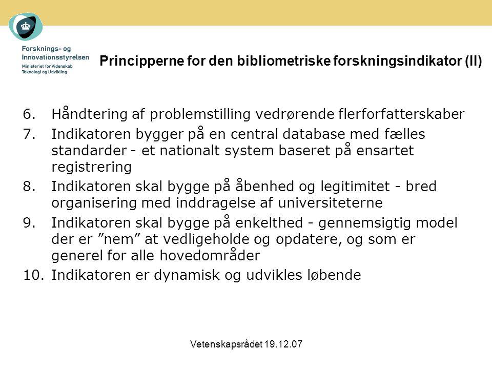 Vetenskapsrådet 19.12.07 Principperne for den bibliometriske forskningsindikator (II) 6.Håndtering af problemstilling vedrørende flerforfatterskaber 7.Indikatoren bygger på en central database med fælles standarder - et nationalt system baseret på ensartet registrering 8.Indikatoren skal bygge på åbenhed og legitimitet - bred organisering med inddragelse af universiteterne 9.Indikatoren skal bygge på enkelthed - gennemsigtig model der er nem at vedligeholde og opdatere, og som er generel for alle hovedområder 10.Indikatoren er dynamisk og udvikles løbende