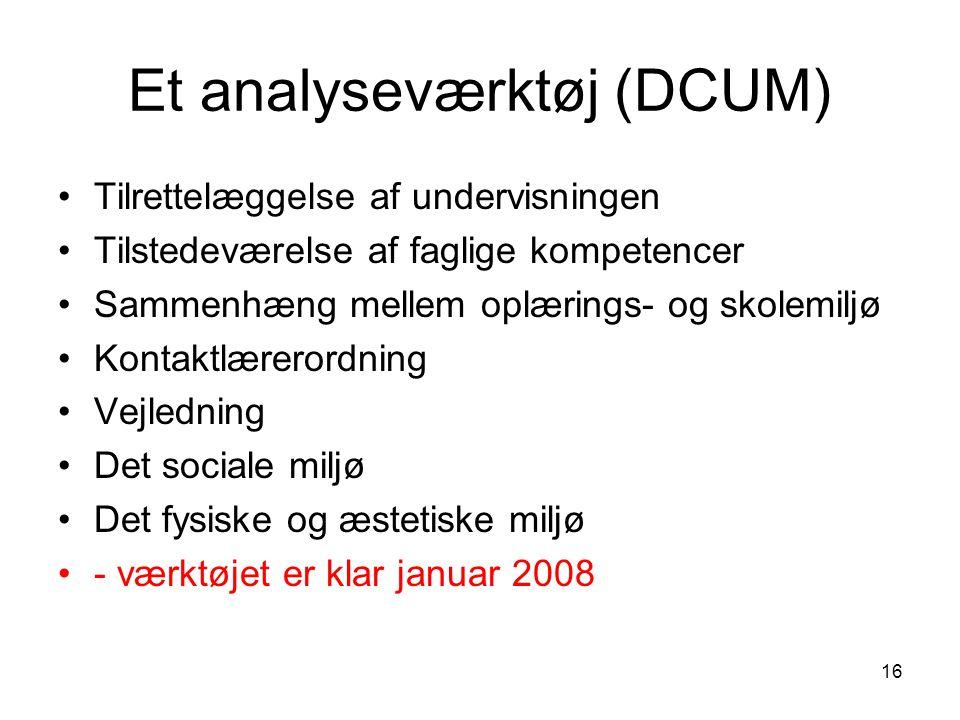 16 Et analyseværktøj (DCUM) Tilrettelæggelse af undervisningen Tilstedeværelse af faglige kompetencer Sammenhæng mellem oplærings- og skolemiljø Kontaktlærerordning Vejledning Det sociale miljø Det fysiske og æstetiske miljø - værktøjet er klar januar 2008