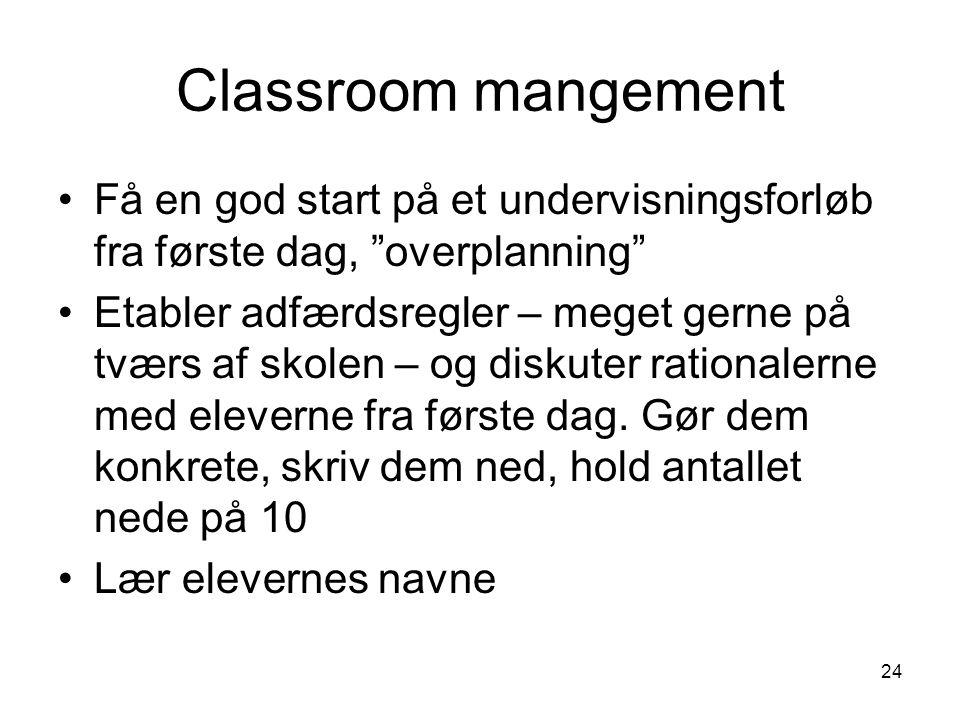 24 Classroom mangement Få en god start på et undervisningsforløb fra første dag, overplanning Etabler adfærdsregler – meget gerne på tværs af skolen – og diskuter rationalerne med eleverne fra første dag.