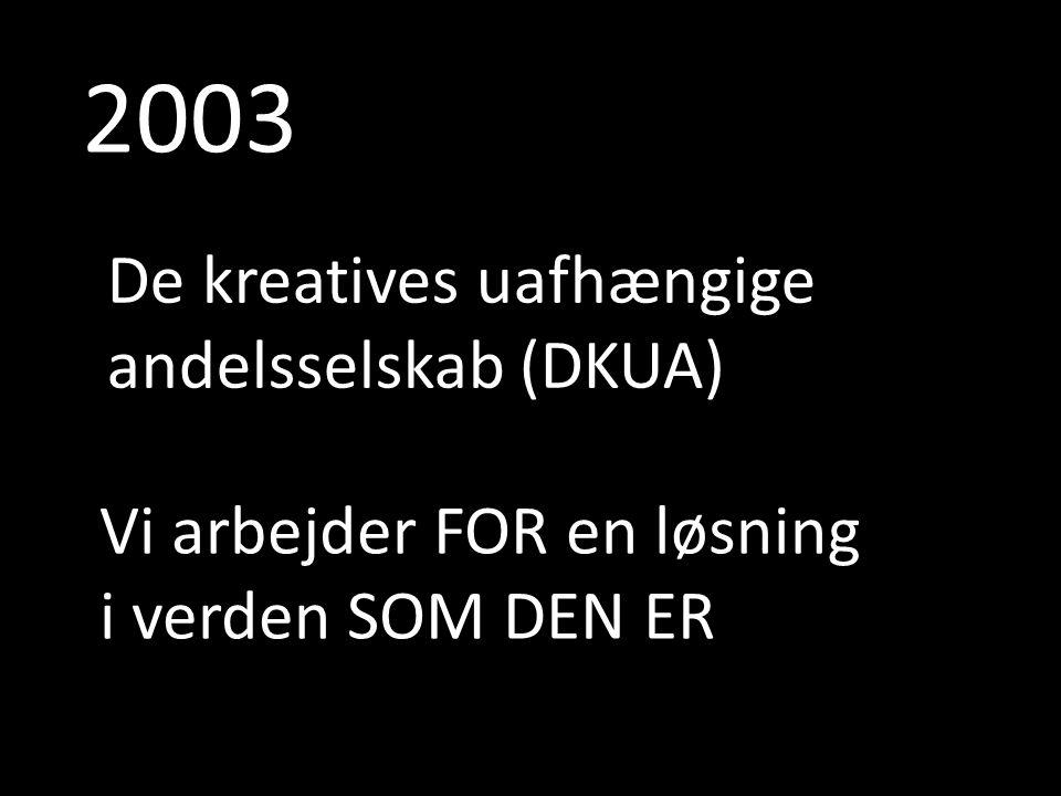 2003 De kreatives uafhængige andelsselskab (DKUA) Vi arbejder FOR en løsning i verden SOM DEN ER