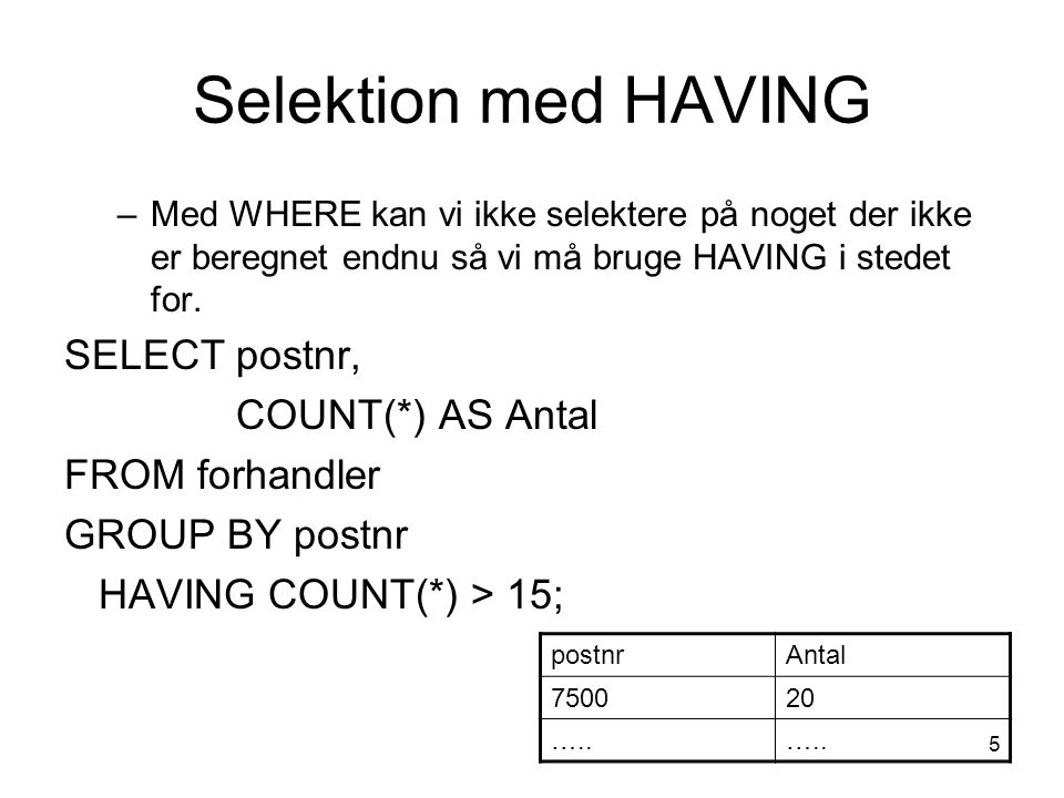 5 Selektion med HAVING –Med WHERE kan vi ikke selektere på noget der ikke er beregnet endnu så vi må bruge HAVING i stedet for.