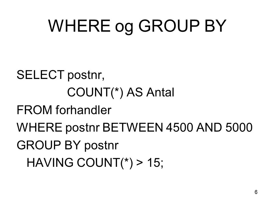 6 WHERE og GROUP BY SELECT postnr, COUNT(*) AS Antal FROM forhandler WHERE postnr BETWEEN 4500 AND 5000 GROUP BY postnr HAVING COUNT(*) > 15;