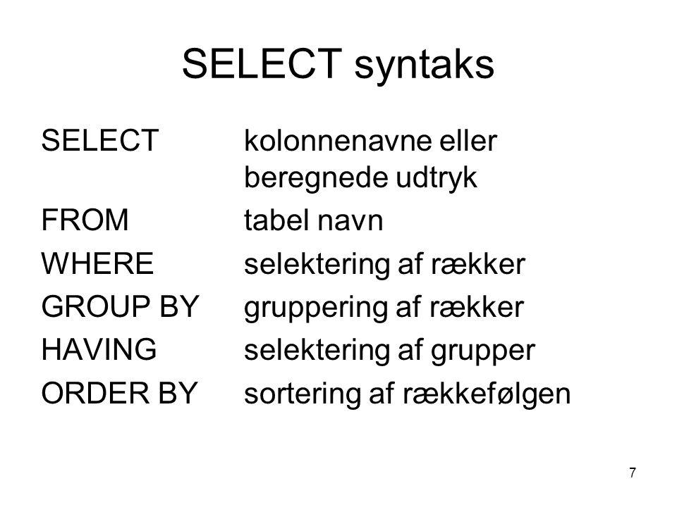7 SELECT syntaks SELECTkolonnenavne eller beregnede udtryk FROMtabel navn WHEREselektering af rækker GROUP BYgruppering af rækker HAVINGselektering af grupper ORDER BY sortering af rækkefølgen