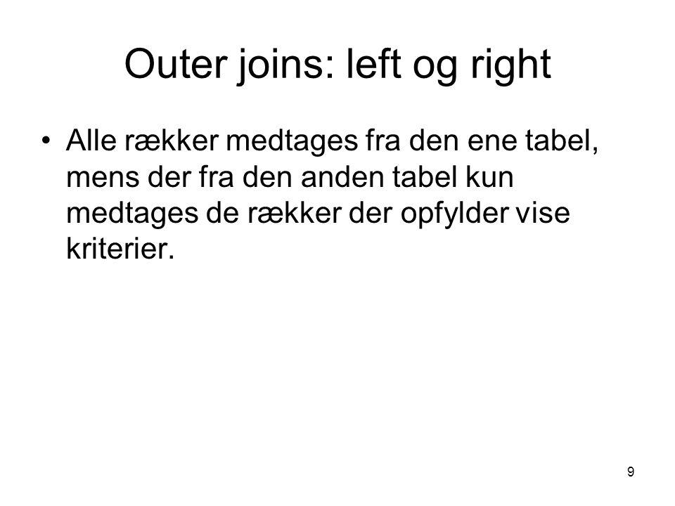 9 Outer joins: left og right Alle rækker medtages fra den ene tabel, mens der fra den anden tabel kun medtages de rækker der opfylder vise kriterier.