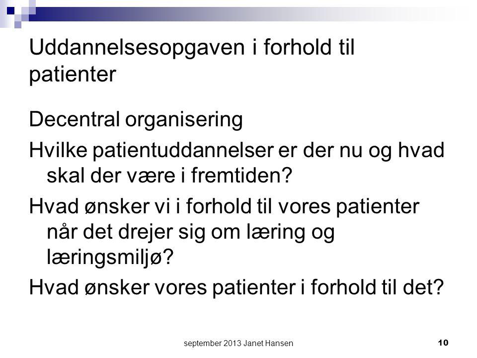 september 2013 Janet Hansen10 Uddannelsesopgaven i forhold til patienter Decentral organisering Hvilke patientuddannelser er der nu og hvad skal der være i fremtiden.
