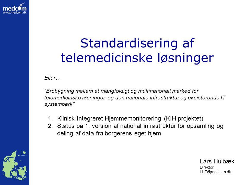 Standardisering af telemedicinske løsninger Lars Hulbæk Direktør LHF@medcom.dk Eller… Brobygning mellem et mangfoldigt og multinationalt marked for telemedicinske løsninger og den nationale infrastruktur og eksisterende IT systempark 1.Klinisk Integreret Hjemmemonitorering (KIH projektet) 2.Status på 1.