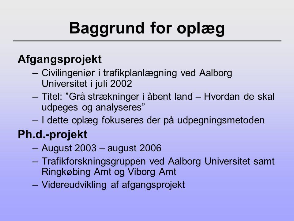 Baggrund for oplæg Afgangsprojekt –Civilingeniør i trafikplanlægning ved Aalborg Universitet i juli 2002 –Titel: Grå strækninger i åbent land – Hvordan de skal udpeges og analyseres –I dette oplæg fokuseres der på udpegningsmetoden Ph.d.-projekt –August 2003 – august 2006 –Trafikforskningsgruppen ved Aalborg Universitet samt Ringkøbing Amt og Viborg Amt –Videreudvikling af afgangsprojekt