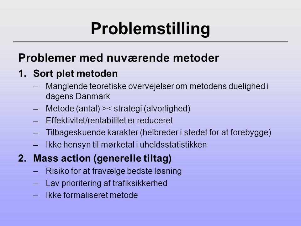 Problemstilling Problemer med nuværende metoder 1.Sort plet metoden –Manglende teoretiske overvejelser om metodens duelighed i dagens Danmark –Metode (antal) >< strategi (alvorlighed) –Effektivitet/rentabilitet er reduceret –Tilbageskuende karakter (helbreder i stedet for at forebygge) –Ikke hensyn til mørketal i uheldsstatistikken 2.Mass action (generelle tiltag) –Risiko for at fravælge bedste løsning –Lav prioritering af trafiksikkerhed –Ikke formaliseret metode