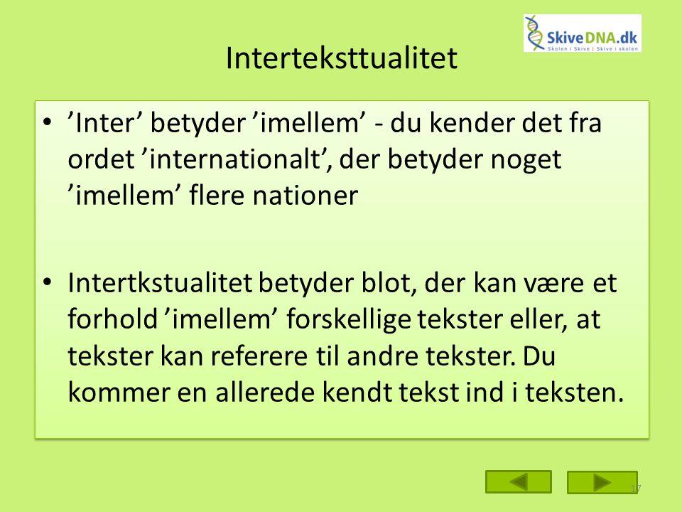 Interteksttualitet 'Inter' betyder 'imellem' - du kender det fra ordet 'internationalt', der betyder noget 'imellem' flere nationer Intertkstualitet betyder blot, der kan være et forhold 'imellem' forskellige tekster eller, at tekster kan referere til andre tekster.
