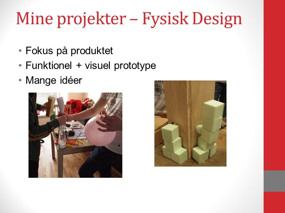 Mine projekter – Fysisk Design Fokus på produktet Funktionel + visuel prototype Mange idéer