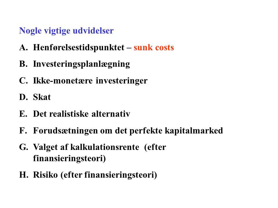 Nogle vigtige udvidelser A.Henførelsestidspunktet – sunk costs B.Investeringsplanlægning C.Ikke-monetære investeringer D.Skat E.Det realistiske alternativ F.Forudsætningen om det perfekte kapitalmarked G.Valget af kalkulationsrente (efter finansieringsteori) H.Risiko (efter finansieringsteori)