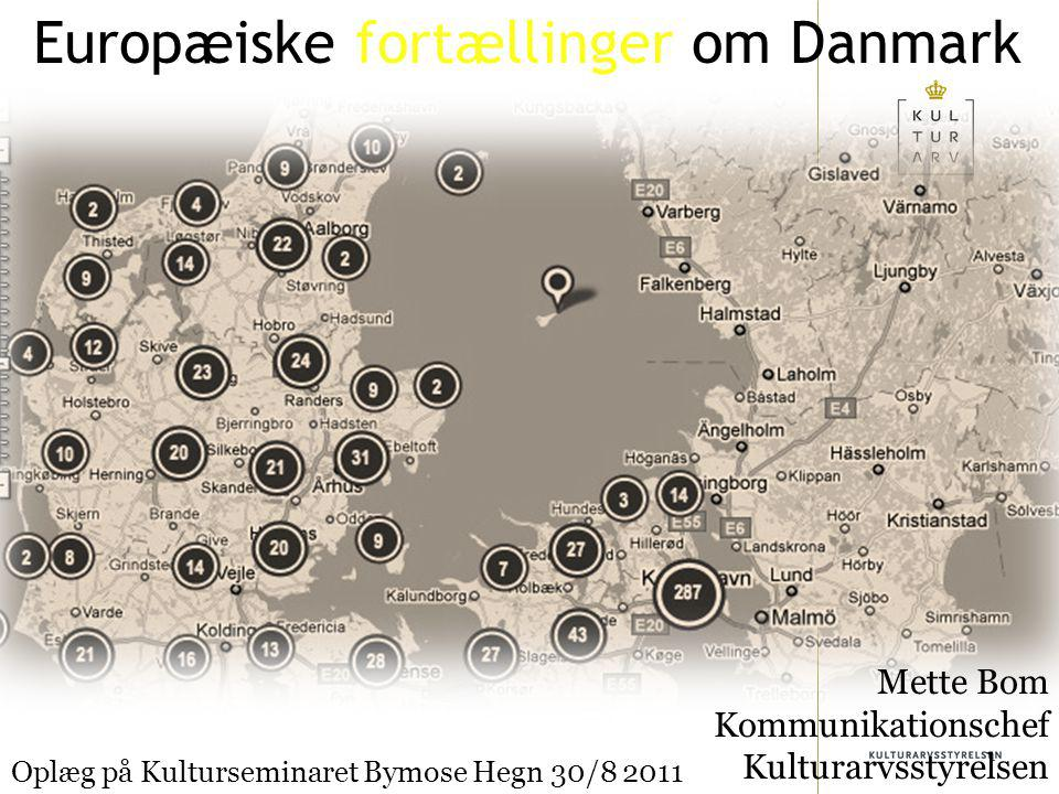 1 Europæiske fortællinger om Danmark Mette Bom Kommunikationschef Kulturarvsstyrelsen Oplæg på Kulturseminaret Bymose Hegn 30/8 2011