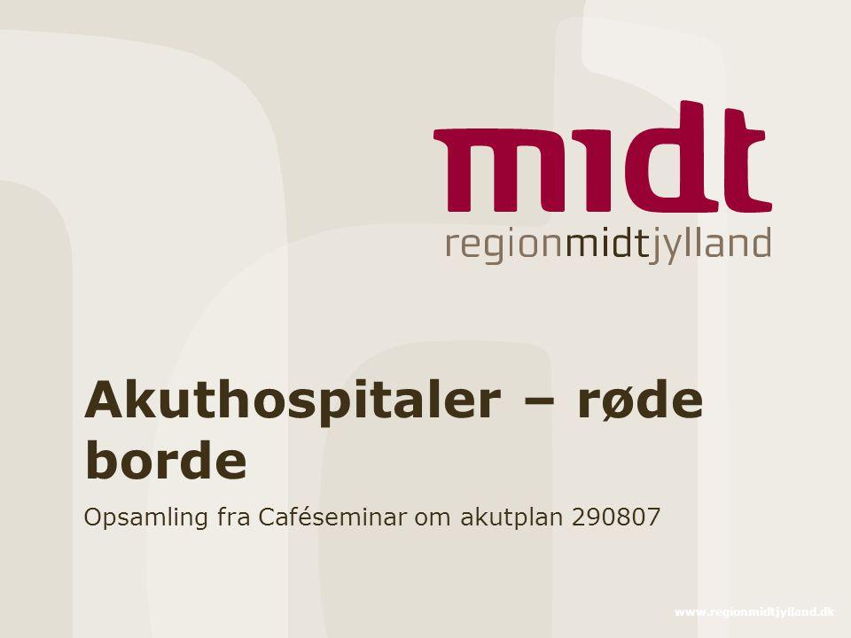 www.regionmidtjylland.dk Akuthospitaler – røde borde Opsamling fra Caféseminar om akutplan 290807
