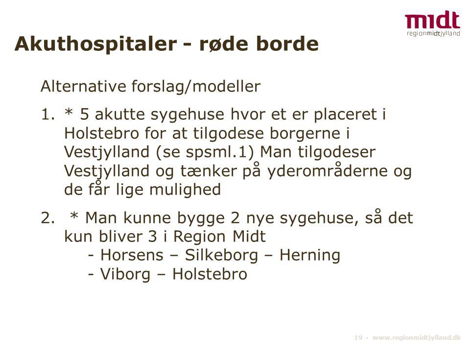 19 ▪ www.regionmidtjylland.dk Akuthospitaler - røde borde Alternative forslag/modeller 1.* 5 akutte sygehuse hvor et er placeret i Holstebro for at tilgodese borgerne i Vestjylland (se spsml.1) Man tilgodeser Vestjylland og tænker på yderområderne og de får lige mulighed 2.
