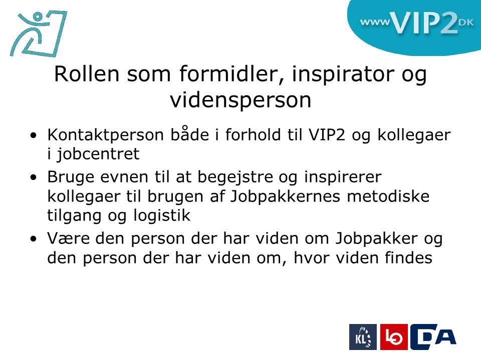 Rollen som formidler, inspirator og vidensperson Kontaktperson både i forhold til VIP2 og kollegaer i jobcentret Bruge evnen til at begejstre og inspirerer kollegaer til brugen af Jobpakkernes metodiske tilgang og logistik Være den person der har viden om Jobpakker og den person der har viden om, hvor viden findes