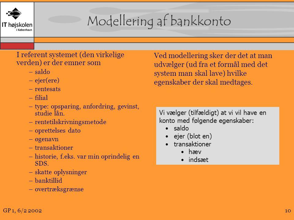 GP 1, 6/2 200210 Modellering af bankkonto I referent systemet (den virkelige verden) er der emner som –saldo –ejer(ere) –rentesats –filial –type: opsparing, anfordring, gevinst, studie lån.