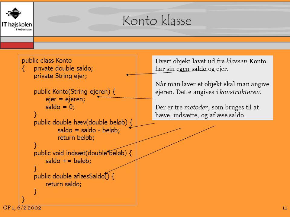 GP 1, 6/2 200211 Konto klasse public class Konto {private double saldo; private String ejer; public Konto(String ejeren) { ejer = ejeren; saldo = 0; } public double hæv(double beløb) { saldo = saldo - beløb; return beløb; } public void indsæt(double beløb) { saldo += beløb; } public double aflæsSaldo() { return saldo; } Hvert objekt lavet ud fra klassen Konto har sin egen saldo og ejer.