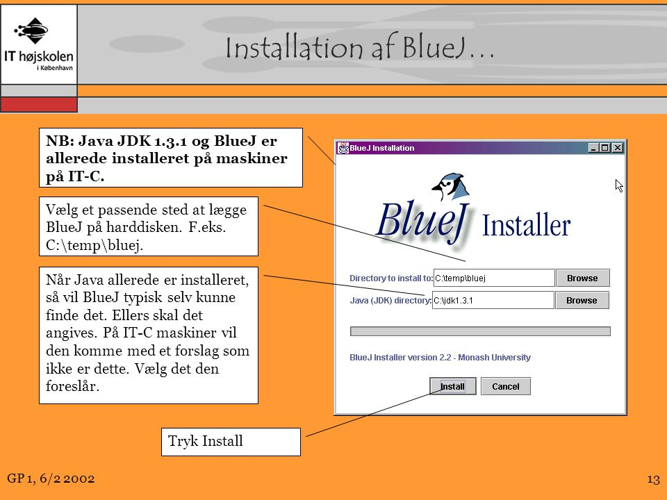 GP 1, 6/2 200213 Installation af BlueJ… NB: Java JDK 1.3.1 og BlueJ er allerede installeret på maskiner på IT-C.
