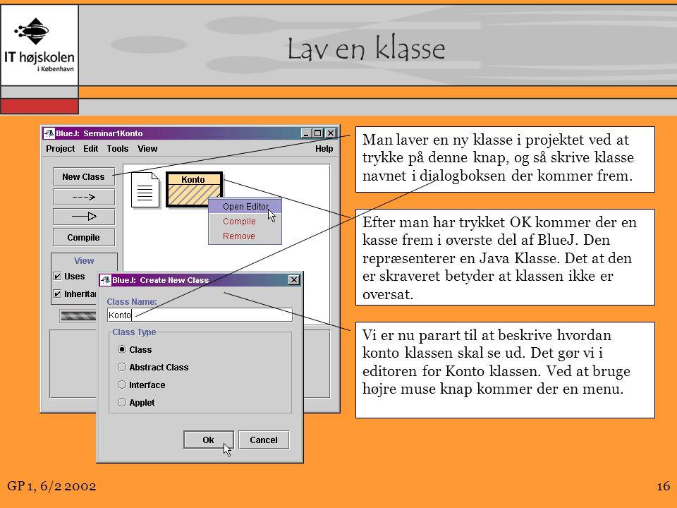 GP 1, 6/2 200216 Lav en klasse Man laver en ny klasse i projektet ved at trykke på denne knap, og så skrive klasse navnet i dialogboksen der kommer frem.