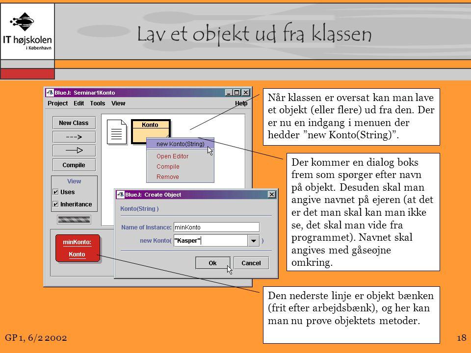 GP 1, 6/2 200218 Lav et objekt ud fra klassen Når klassen er oversat kan man lave et objekt (eller flere) ud fra den.
