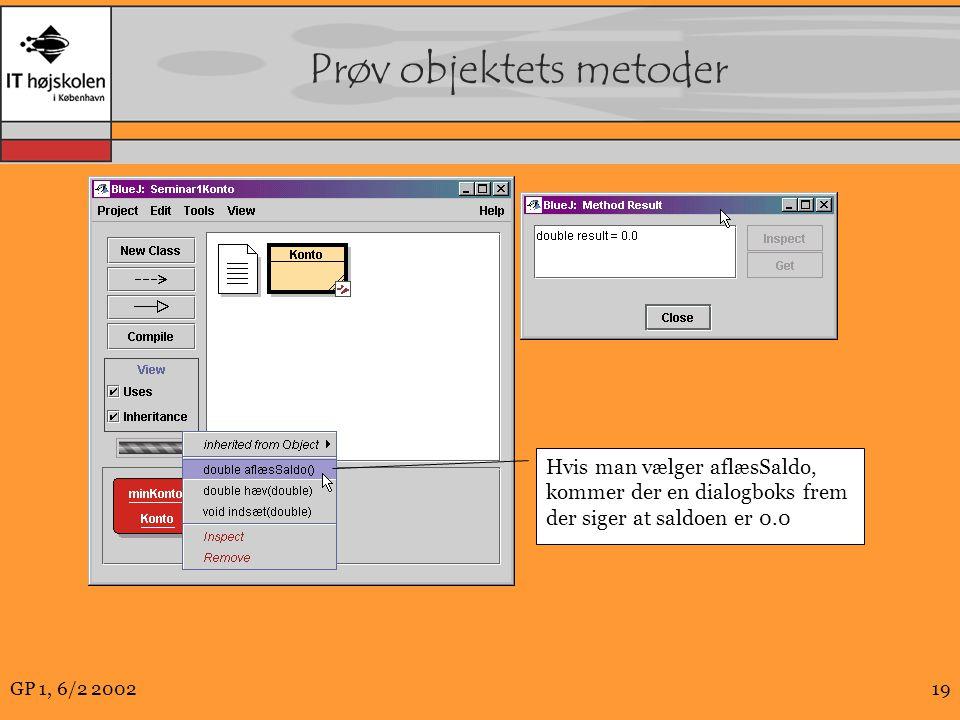 GP 1, 6/2 200219 Prøv objektets metoder Hvis man vælger aflæsSaldo, kommer der en dialogboks frem der siger at saldoen er 0.0
