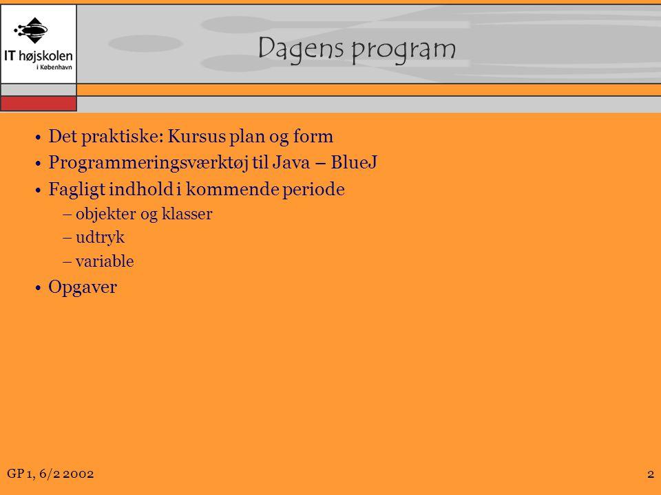 GP 1, 6/2 20022 Dagens program Det praktiske: Kursus plan og form Programmeringsværktøj til Java – BlueJ Fagligt indhold i kommende periode –objekter og klasser –udtryk –variable Opgaver