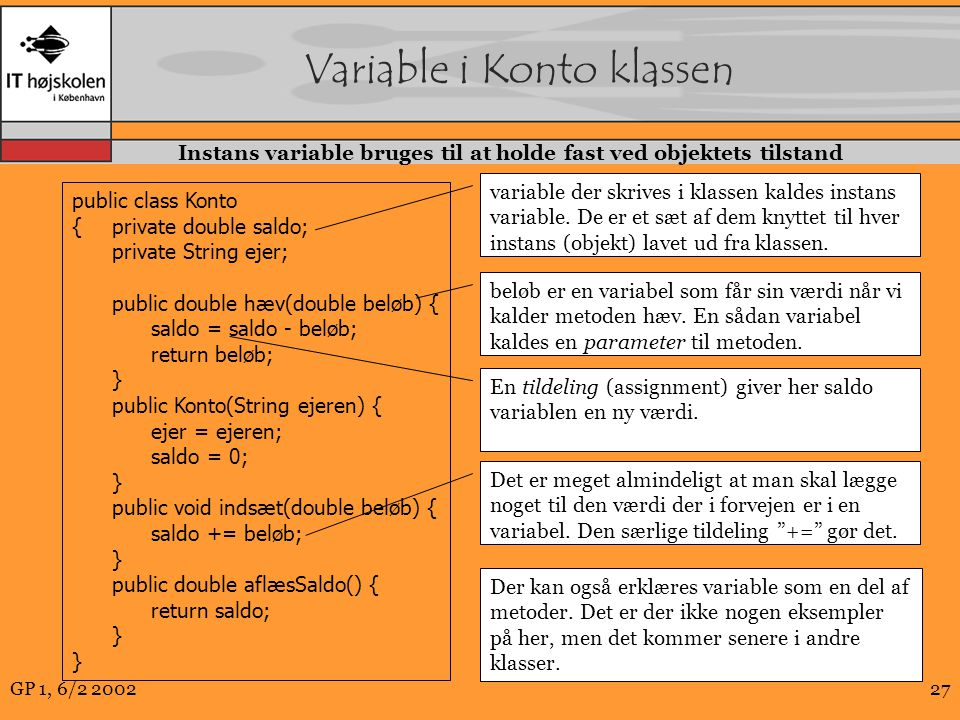GP 1, 6/2 200227 Variable i Konto klassen public class Konto {private double saldo; private String ejer; public double hæv(double beløb) { saldo = saldo - beløb; return beløb; } public Konto(String ejeren) { ejer = ejeren; saldo = 0; } public void indsæt(double beløb) { saldo += beløb; } public double aflæsSaldo() { return saldo; } variable der skrives i klassen kaldes instans variable.