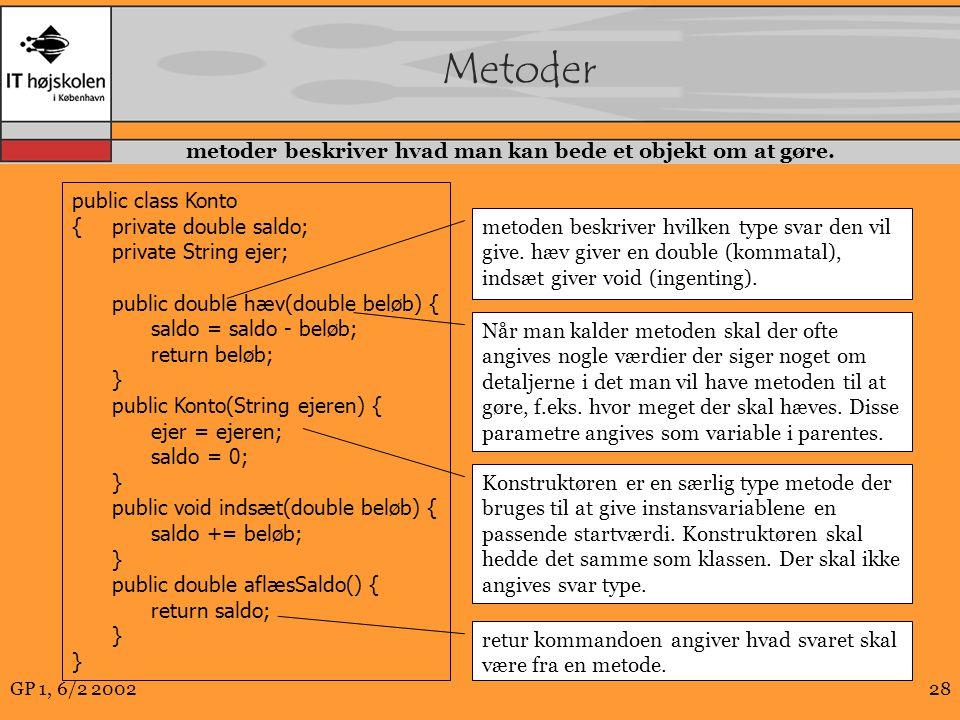 GP 1, 6/2 200228 Metoder public class Konto {private double saldo; private String ejer; public double hæv(double beløb) { saldo = saldo - beløb; return beløb; } public Konto(String ejeren) { ejer = ejeren; saldo = 0; } public void indsæt(double beløb) { saldo += beløb; } public double aflæsSaldo() { return saldo; } metoden beskriver hvilken type svar den vil give.