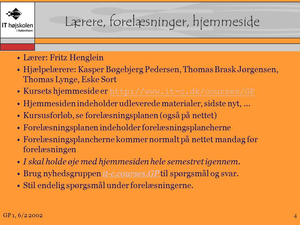 GP 1, 6/2 20024 Lærere, forelæsninger, hjemmeside Lærer: Fritz Henglein Hjælpelærere: Kasper Bøgebjerg Pedersen, Thomas Brask Jørgensen, Thomas Lynge, Eske Sort Kursets hjemmeside er http://www.it-c.dk/courses/GP http://www.it-c.dk/courses/GP Hjemmesiden indeholder udleverede materialer, sidste nyt, … Kursusforløb, se forelæsningsplanen (også på nettet) Forelæsningsplanen indeholder forelæsningsplancherne Forelæsningsplancherne kommer normalt på nettet mandag før forelæsningen I skal holde øje med hjemmesiden hele semestret igennem.