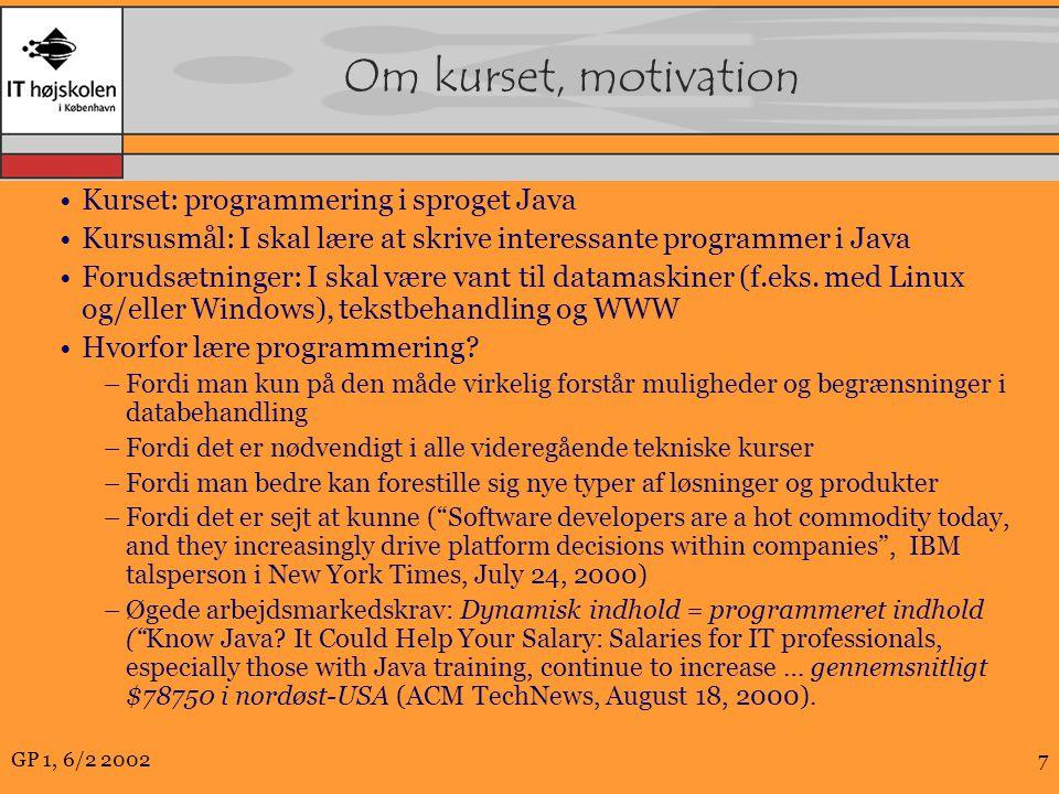 GP 1, 6/2 20027 Om kurset, motivation Kurset: programmering i sproget Java Kursusmål: I skal lære at skrive interessante programmer i Java Forudsætninger: I skal være vant til datamaskiner (f.eks.