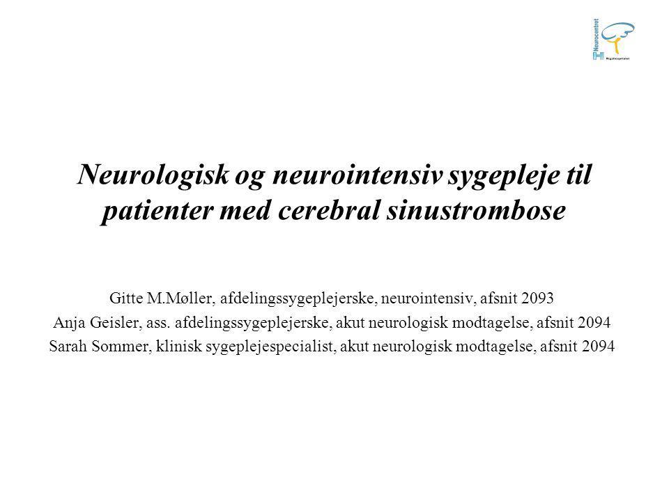 Neurologisk og neurointensiv sygepleje til patienter med cerebral sinustrombose Gitte M.Møller, afdelingssygeplejerske, neurointensiv, afsnit 2093 Anja Geisler, ass.