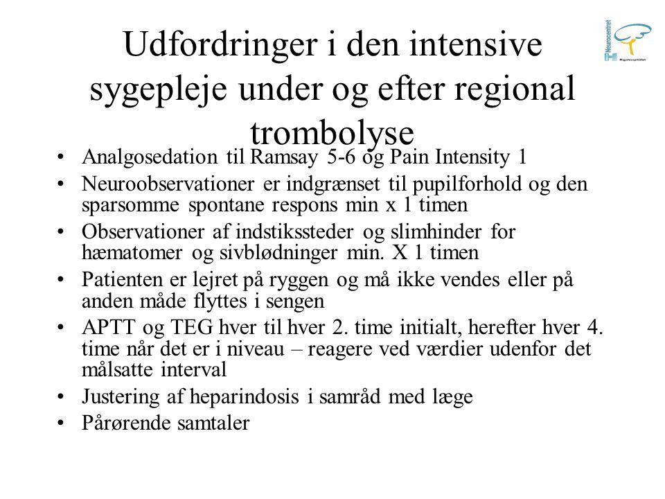Udfordringer i den intensive sygepleje under og efter regional trombolyse Analgosedation til Ramsay 5-6 og Pain Intensity 1 Neuroobservationer er indgrænset til pupilforhold og den sparsomme spontane respons min x 1 timen Observationer af indstikssteder og slimhinder for hæmatomer og sivblødninger min.