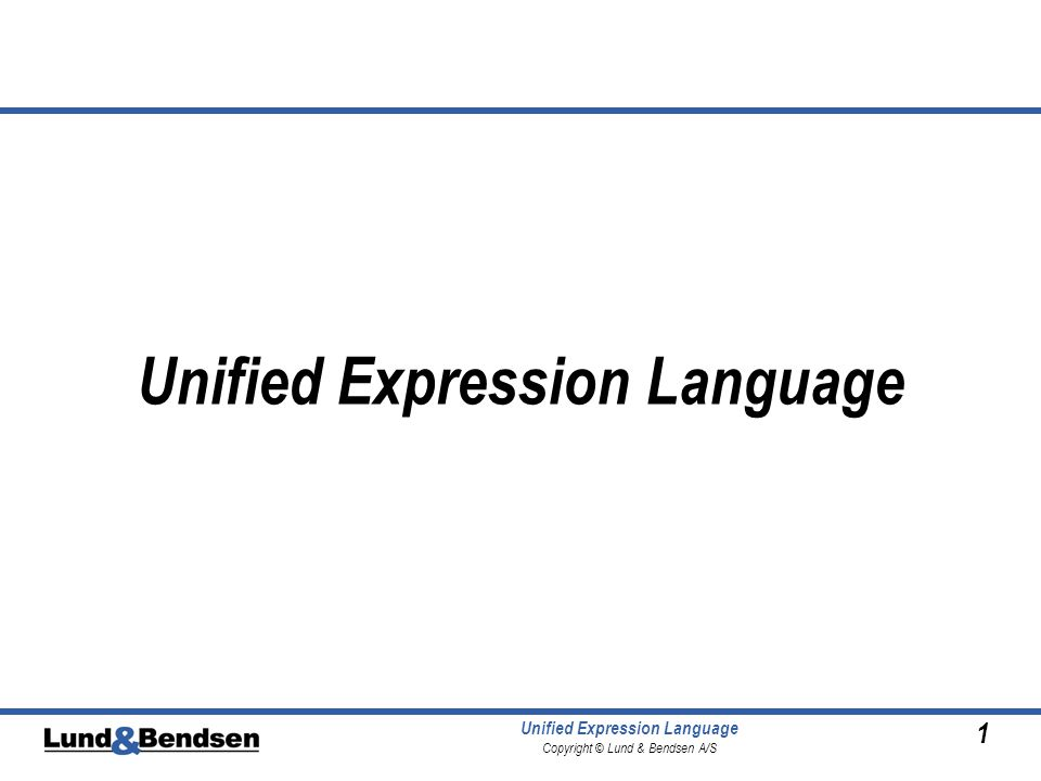 1 Unified Expression Language Copyright © Lund & Bendsen A/S Unified Expression Language
