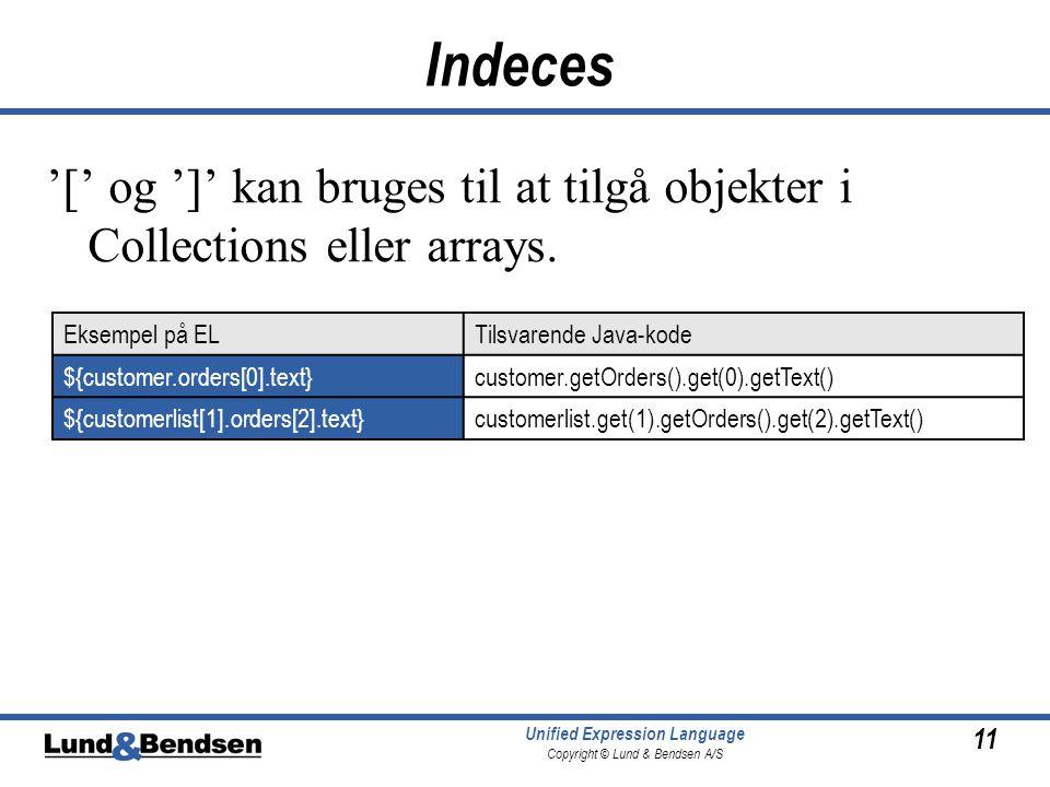 11 Unified Expression Language Copyright © Lund & Bendsen A/S Indeces '[' og ']' kan bruges til at tilgå objekter i Collections eller arrays.