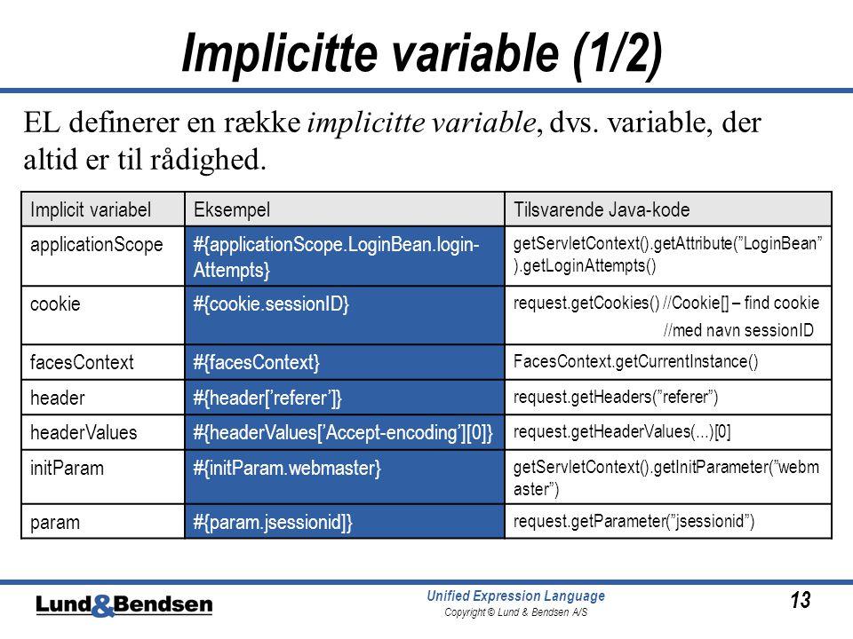 13 Unified Expression Language Copyright © Lund & Bendsen A/S Implicit variabelEksempelTilsvarende Java-kode applicationScope#{applicationScope.LoginBean.login- Attempts} getServletContext().getAttribute( LoginBean ).getLoginAttempts() cookie#{cookie.sessionID} request.getCookies() //Cookie[] – find cookie //med navn sessionID facesContext#{facesContext} FacesContext.getCurrentInstance() header#{header['referer']} request.getHeaders( referer ) headerValues#{headerValues['Accept-encoding'][0]} request.getHeaderValues(...)[0] initParam#{initParam.webmaster} getServletContext().getInitParameter( webm aster ) param#{param.jsessionid]} request.getParameter( jsessionid ) EL definerer en række implicitte variable, dvs.