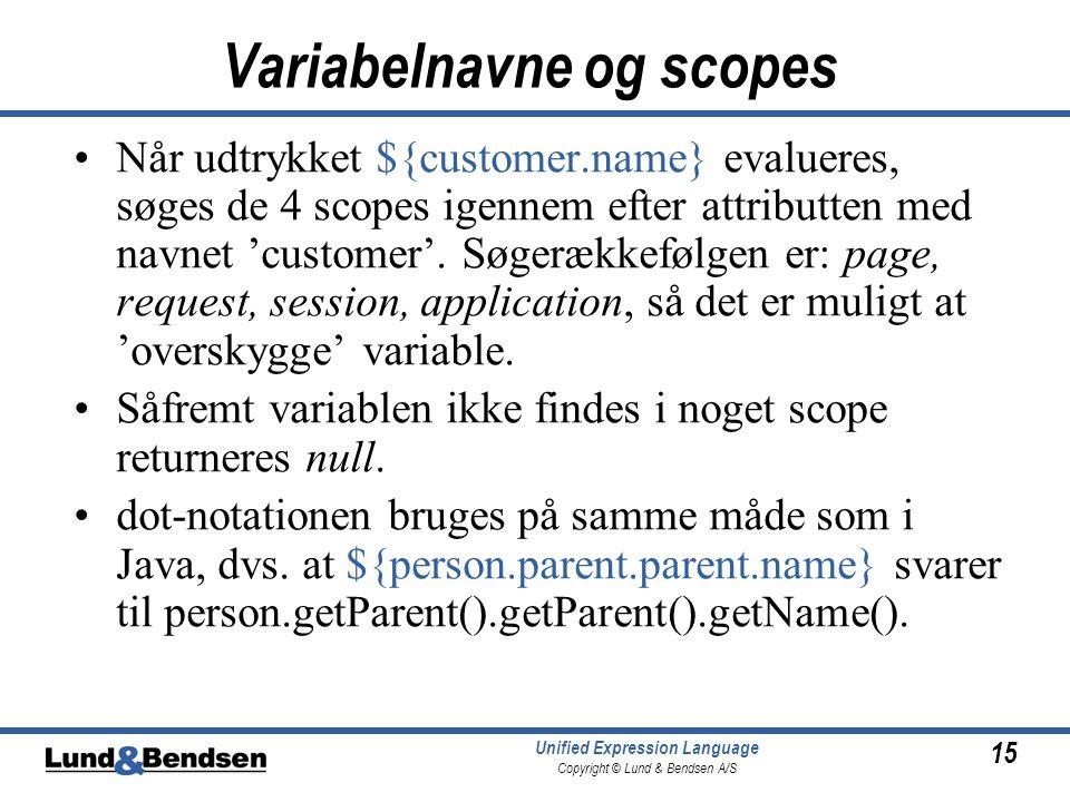 15 Unified Expression Language Copyright © Lund & Bendsen A/S Variabelnavne og scopes Når udtrykket ${customer.name} evalueres, søges de 4 scopes igennem efter attributten med navnet 'customer'.